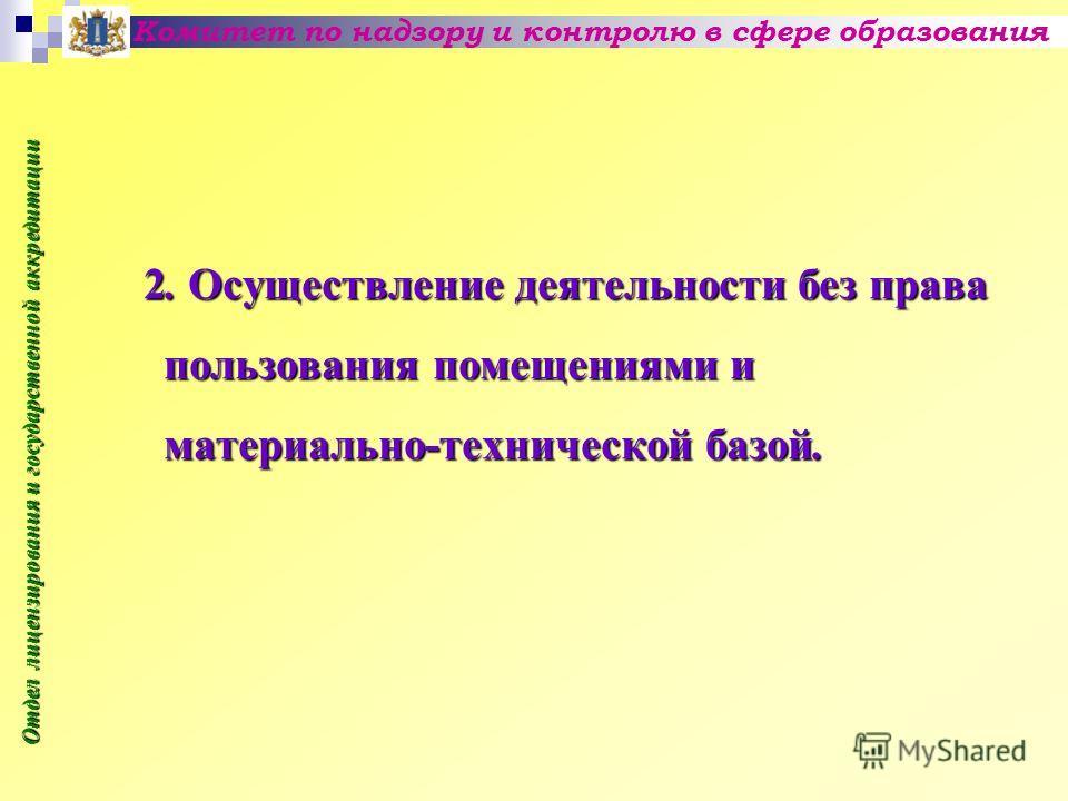 2. Осуществление деятельности без права пользования помещениями и материально-технической базой. Комитет по надзору и контролю в сфере образования Отдел лицензирования и государственной аккредитации