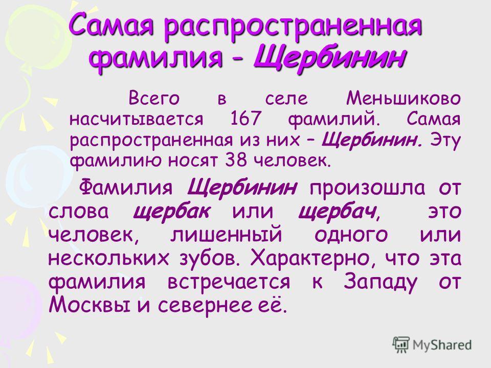 Самая распространенная фамилия - Щербинин Всего в селе Меньшиково насчитывается 167 фамилий. Самая распространенная из них – Щербинин. Эту фамилию носят 38 человек. Фамилия Щербинин произошла от слова щербак или щербач, это человек, лишенный одного и