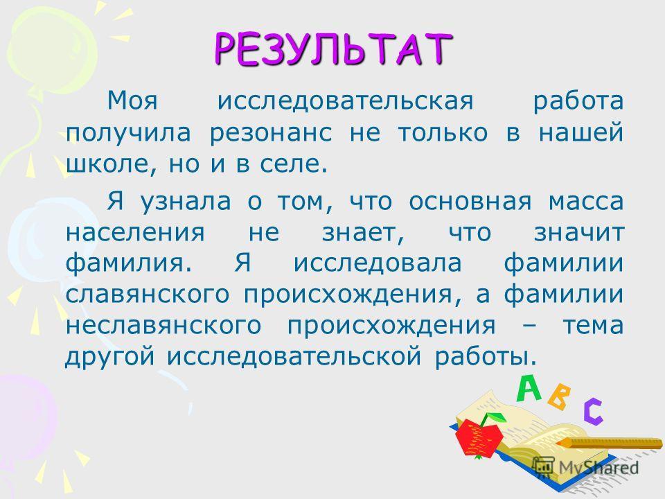 РЕЗУЛЬТАТ Моя исследовательская работа получила резонанс не только в нашей школе, но и в селе. Я узнала о том, что основная масса населения не знает, что значит фамилия. Я исследовала фамилии славянского происхождения, а фамилии неславянского происхо