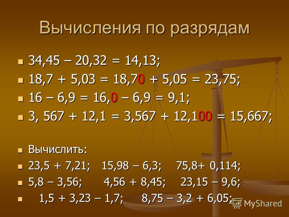 Вычисления по разрядам 34,45 – 20,32 = 14,13; 34,45 – 20,32 = 14,13; 18,7 + 5,03 = 18,70 + 5,05 = 23,75; 18,7 + 5,03 = 18,70 + 5,05 = 23,75; 16 – 6,9 = 16,0 – 6,9 = 9,1; 16 – 6,9 = 16,0 – 6,9 = 9,1; 3, 567 + 12,1 = 3,567 + 12,100 = 15,667; 3, 567 + 1