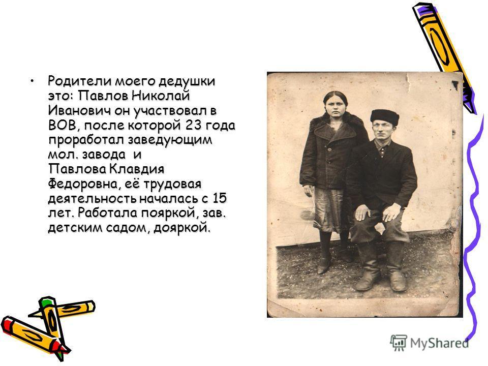 Родители моего дедушки это: Павлов Николай Иванович он участвовал в ВОВ, после которой 23 года проработал заведующим мол. завода и Павлова Клавдия Федоровна, её трудовая деятельность началась с 15 лет. Работала пояркой, зав. детским садом, дояркой.Ро