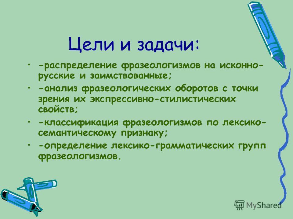 Цели и задачи: -распределение фразеологизмов на исконно- русские и заимствованные; -анализ фразеологических оборотов с точки зрения их экспрессивно-стилистических свойств; -классификация фразеологизмов по лексико- семантическому признаку; -определени