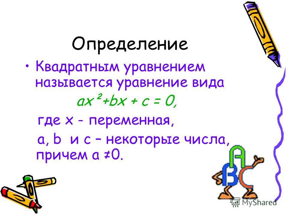 Определение Квадратным уравнением называется уравнение вида ах²+bх + с = 0, где х - переменная, а, b и с – некоторые числа, причем а 0.