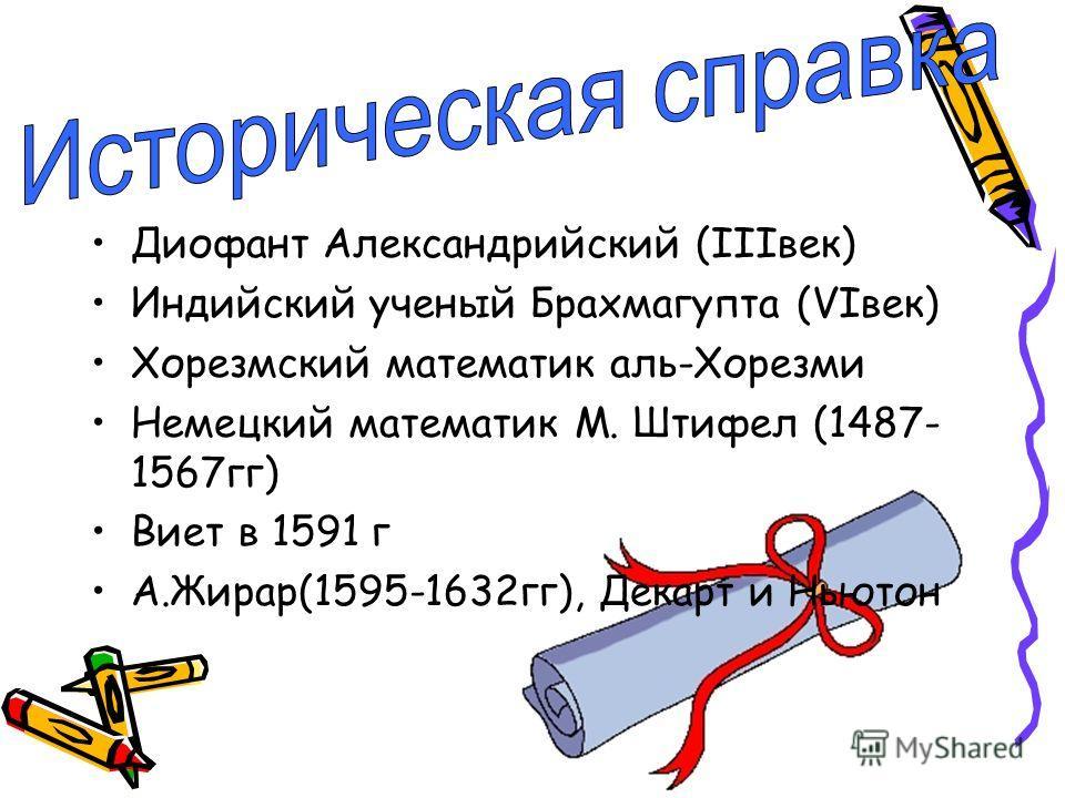 Диофант Александрийский (IIIвек) Индийский ученый Брахмагупта (VIвек) Хорезмский математик аль-Хорезми Немецкий математик М. Штифел (1487- 1567гг) Виет в 1591 г А.Жирар(1595-1632гг), Декарт и Ньютон