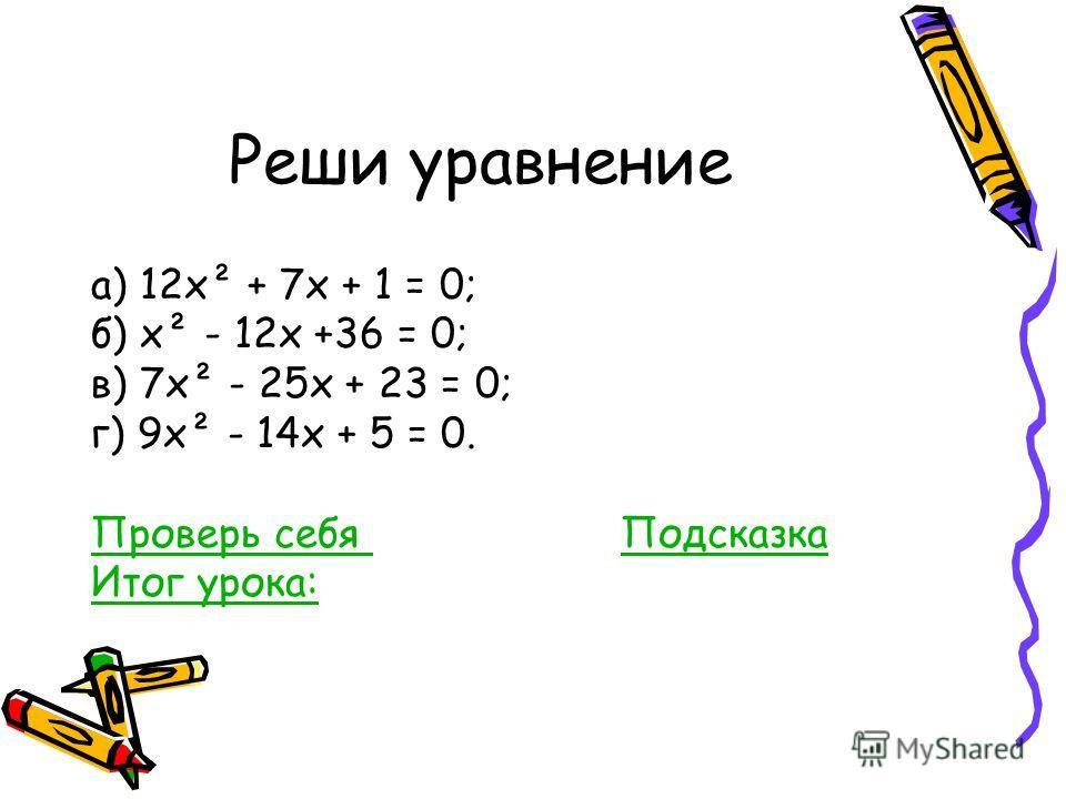 Реши уравнение а) 12х² + 7х + 1 = 0; б) х² - 12х +36 = 0; в) 7х² - 25х + 23 = 0; г) 9х² - 14х + 5 = 0. Проверь себя Проверь себя ПодсказкаПодсказка Итог урока: