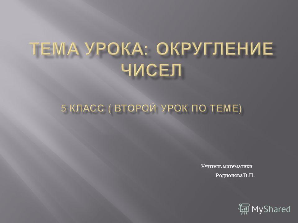 Учитель математики Родионова В. П.