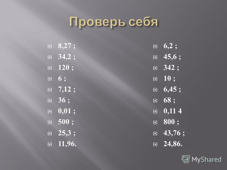 8,27 ; 34,2 ; 120 ; 6 ; 7,12 ; 36 ; 0,01 ; 500 ; 25,3 ; 11,96. 6,2 ; 45,6 ; 342 ; 10 ; 6,45 ; 68 ; 0,11 4 800 ; 43,76 ; 24,86.