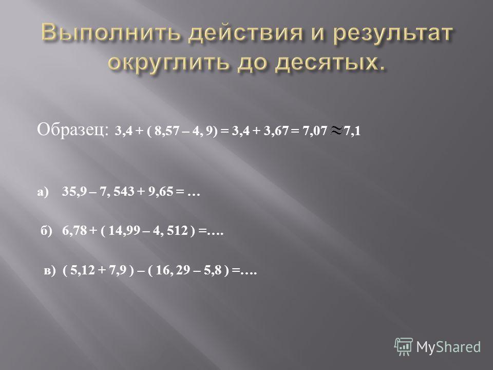 Образец : 3,4 + ( 8,57 – 4, 9) = 3,4 + 3,67 = 7,07 7,1 а ) 35,9 – 7, 543 + 9,65 = … б ) 6,78 + ( 14,99 – 4, 512 ) =…. в ) ( 5,12 + 7,9 ) – ( 16, 29 – 5,8 ) =….