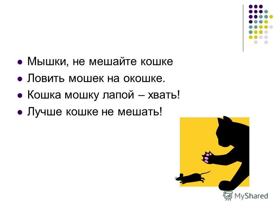 Мышки, не мешайте кошке Ловить мошек на окошке. Кошка мошку лапой – хвать! Лучше кошке не мешать!