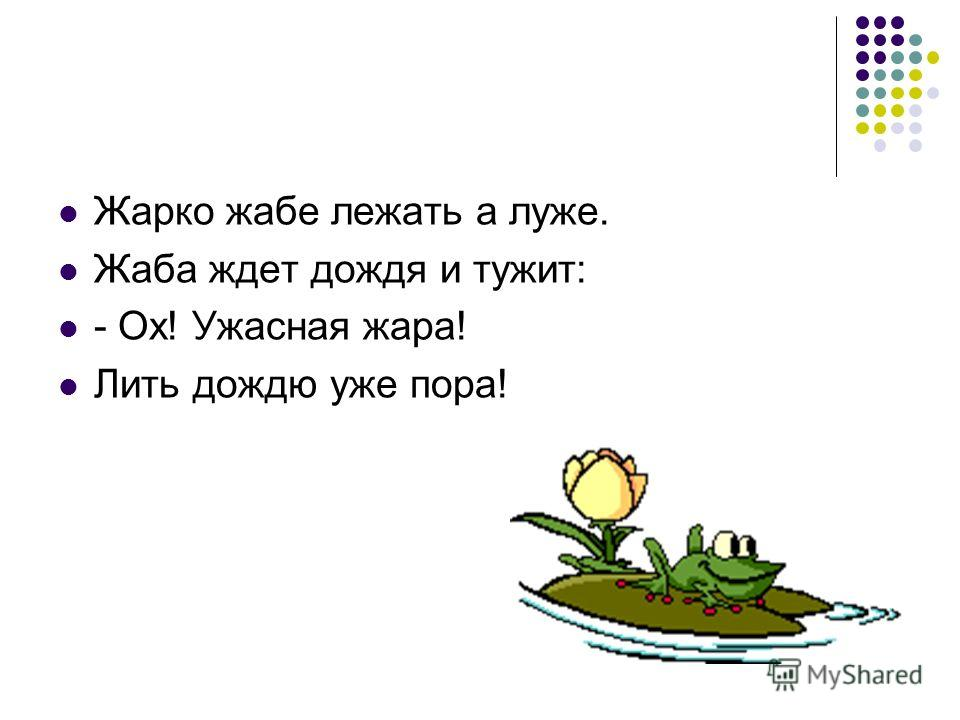 Жарко жабе лежать а луже. Жаба ждет дождя и тужит: - Ох! Ужасная жара! Лить дождю уже пора!