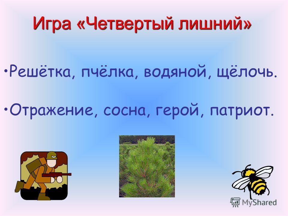 Игра «Четвертый лишний» Решётка, пчёлка, водяной, щёлочь. Отражение, сосна, герой, патриот.