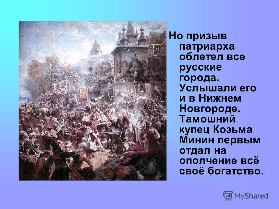 Но призыв патриарха облетел все русские города. Услышали его и в Нижнем Новгороде. Тамошний купец Козьма Минин первым отдал на ополчение всё своё богатство.