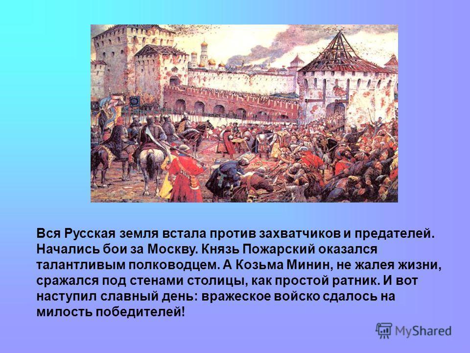 Вся Русская земля встала против захватчиков и предателей. Начались бои за Москву. Князь Пожарский оказался талантливым полководцем. А Козьма Минин, не жалея жизни, сражался под стенами столицы, как простой ратник. И вот наступил славный день: вражеск