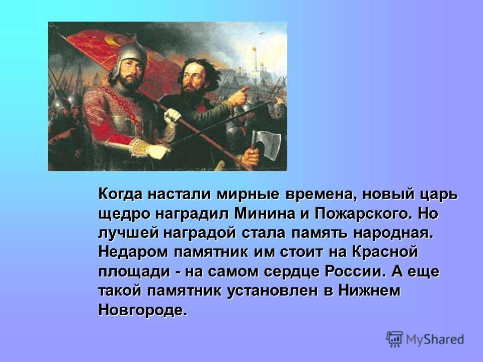 Когда настали мирные времена, новый царь щедро наградил Минина и Пожарского. Но лучшей наградой стала память народная. Недаром памятник им стоит на Красной площади - на самом сердце России. А еще такой памятник установлен в Нижнем Новгороде.