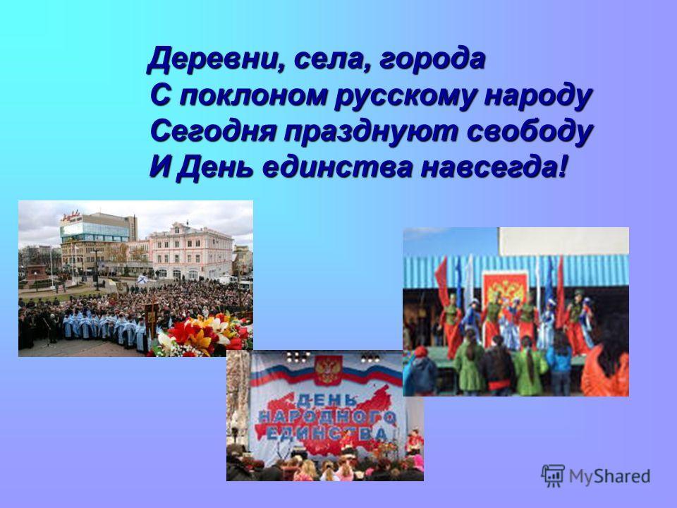 Деревни, села, города С поклоном русскому народу Сегодня празднуют свободу И День единства навсегда!