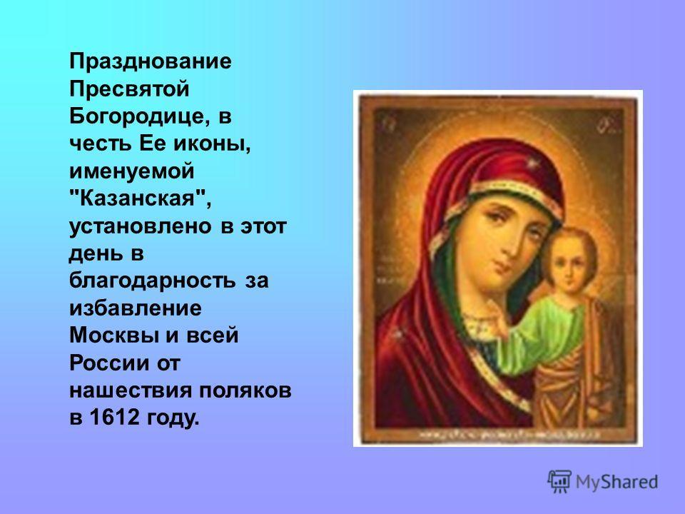 Празднование Пресвятой Богородице, в честь Ее иконы, именуемой Казанская, установлено в этот день в благодарность за избавление Москвы и всей России от нашествия поляков в 1612 году.