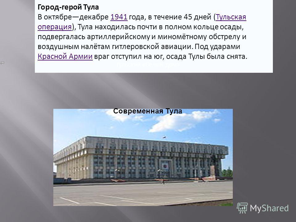 Город-герой Тула В октябредекабре 1941 года, в течение 45 дней (Тульская операция), Тула находилась почти в полном кольце осады, подвергалась артиллерийскому и миномётному обстрелу и воздушным налётам гитлеровской авиации. Под ударами Красной Армии в