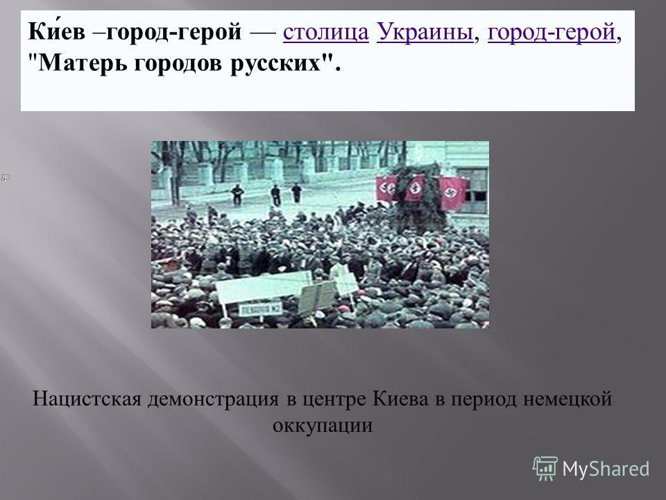 Ки́ев –город-герой столица Украины, город-герой, Матерь городов русских.столицаУкраиныгород-герой Нацистская демонстрация в центре Киева в период немецкой оккупации
