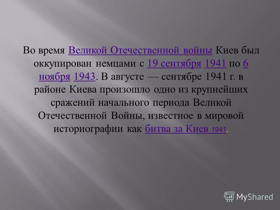 Во время Великой Отечественной войны Киев был оккупирован немцами с 19 сентября 1941 по 6 ноября 1943. В августе сентябре 1941 г. в районе Киева произошло одно из крупнейших сражений начального периода Великой Отечественной Войны, известное в мировой