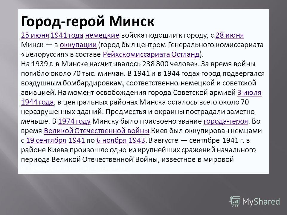 Город-герой Минск 25 июня25 июня 1941 года немецкие войска подошли к городу, с 28 июня Минск в оккупации (город был центром Генерального комиссариата «Белоруссия» в составе Рейхскомиссариата Остланд).1941 годанемецкие28 июняоккупацииРейхскомиссариата