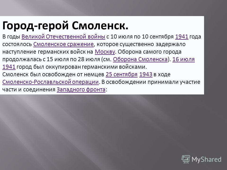 Город-герой Смоленск. В годы Великой Отечественной войны с 10 июля по 10 сентября 1941 года состоялось Смоленское сражение, которое существенно задержало наступление германских войск на Москву. Оборона самого города продолжалась с 15 июля по 28 июля