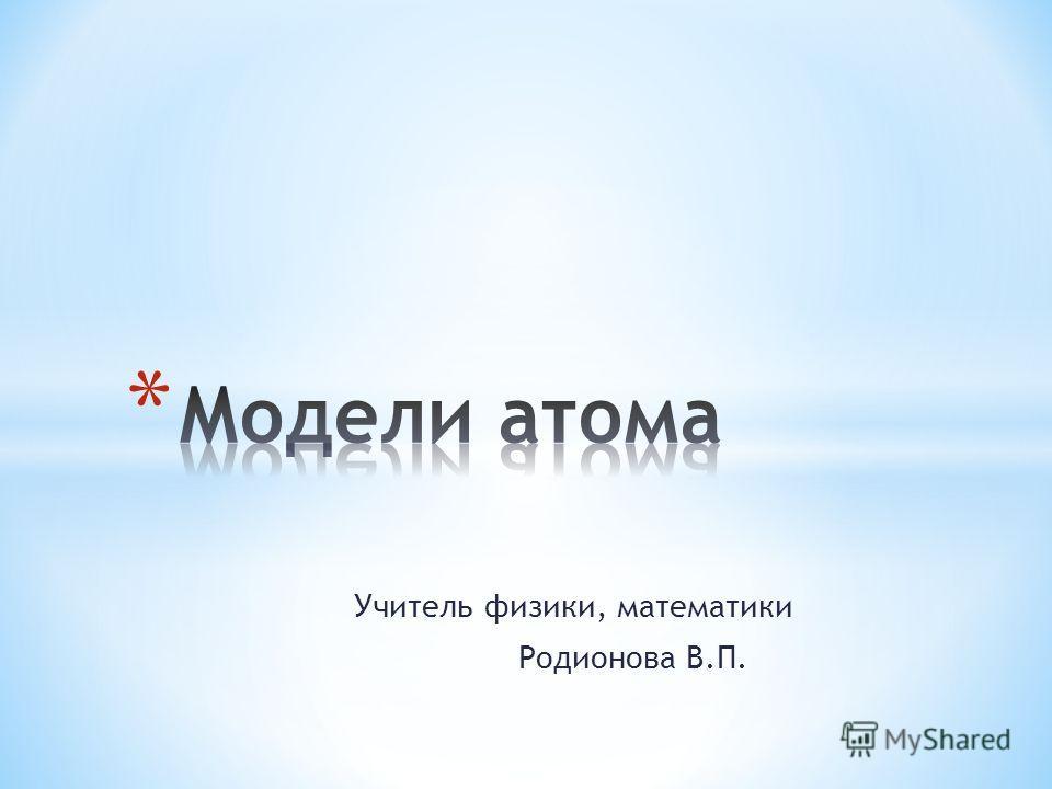 Учитель физики, математики Родионова В.П.