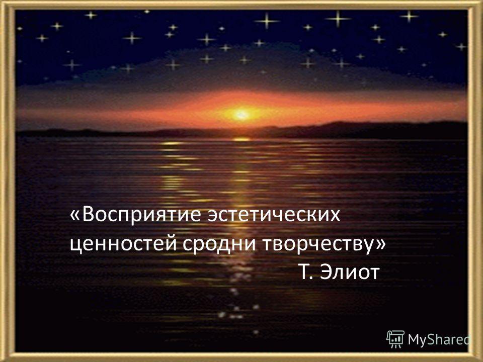 «Восприятие эстетических ценностей сродни творчеству» Т. Элиот