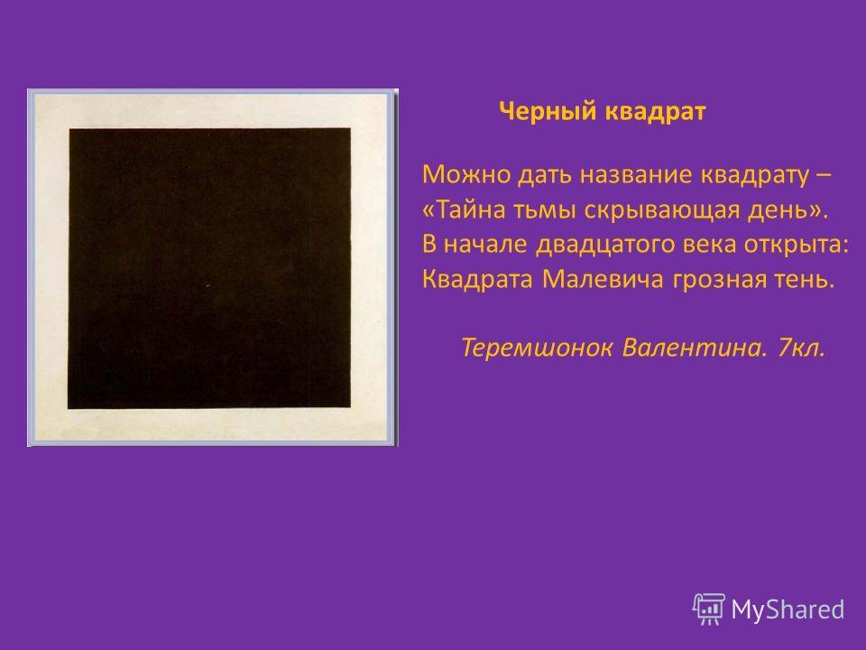 Черный квадрат Можно дать название квадрату – «Тайна тьмы скрывающая день». В начале двадцатого века открыта: Квадрата Малевича грозная тень. Теремшонок Валентина. 7кл.