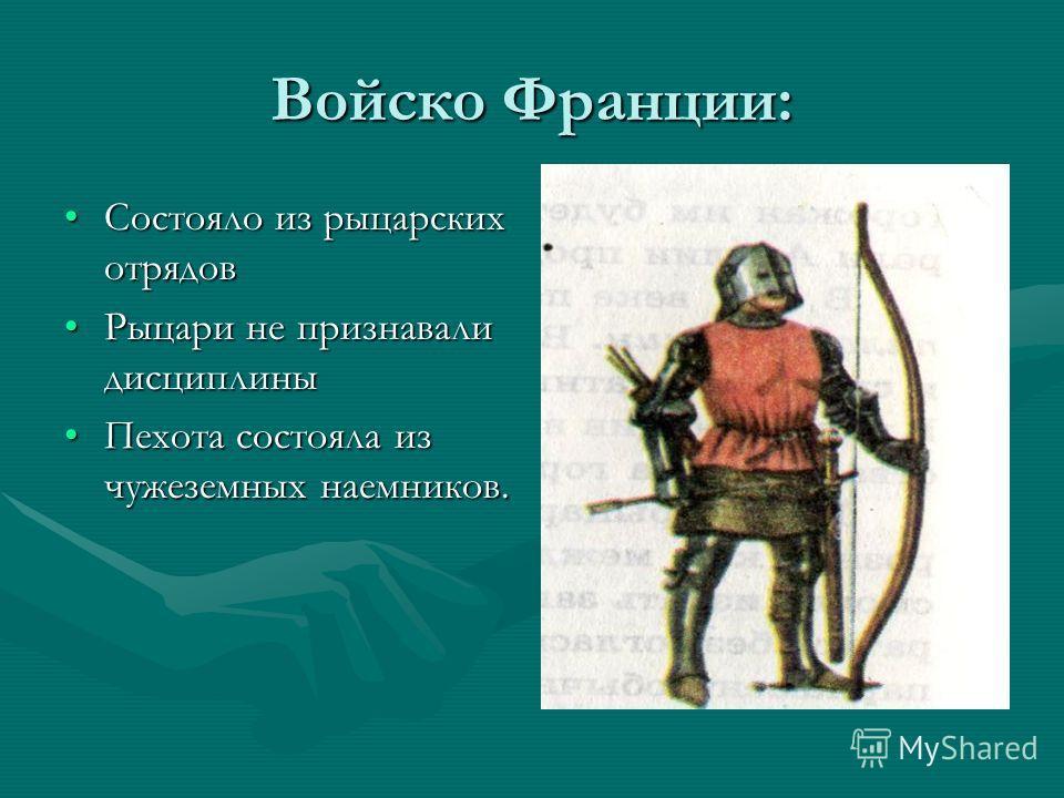 Войско Франции: Состояло из рыцарских отрядовСостояло из рыцарских отрядов Рыцари не признавали дисциплиныРыцари не признавали дисциплины Пехота состояла из чужеземных наемников.Пехота состояла из чужеземных наемников.