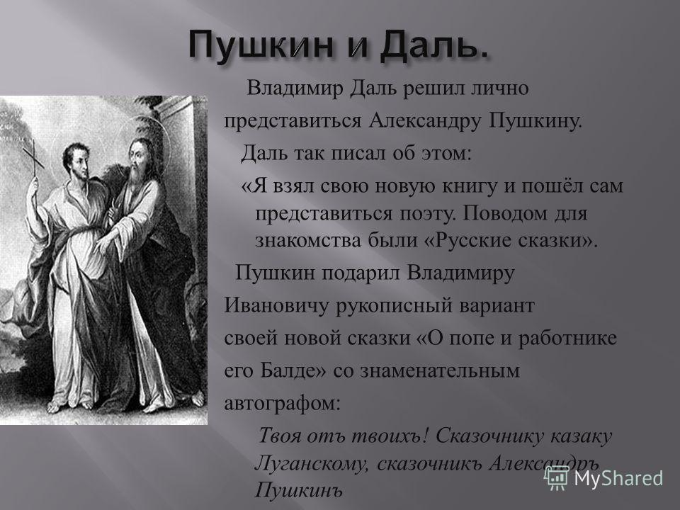 Владимир Даль решил лично представиться Александру Пушкину. Даль так писал об этом : « Я взял свою новую книгу и пошёл сам представиться поэту. Поводом для знакомства были « Русские сказки ». Пушкин подарил Владимиру Ивановичу рукописный вариант свое