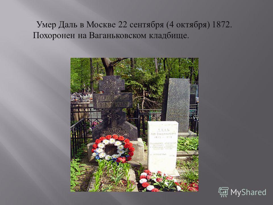 Умер Даль в Москве 22 сентября (4 октября ) 1872. Похоронен на Ваганьковском кладбище.