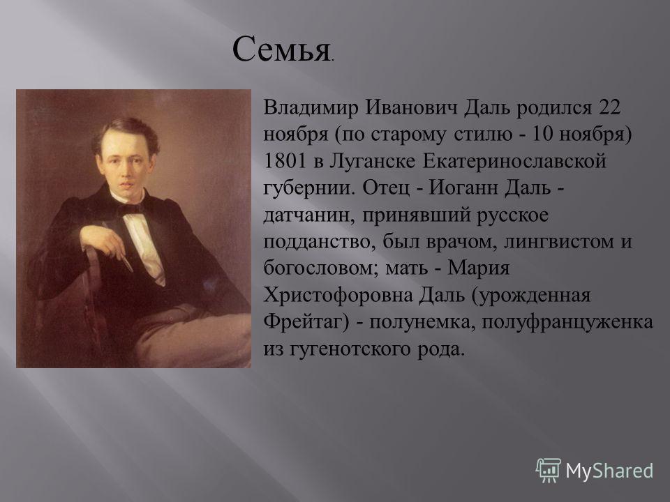 Владимир Иванович Даль родился 22 ноября ( по старому стилю - 10 ноября ) 1801 в Луганске Екатеринославской губернии. Отец - Иоганн Даль - датчанин, принявший русское подданство, был врачом, лингвистом и богословом ; мать - Мария Христофоровна Даль (