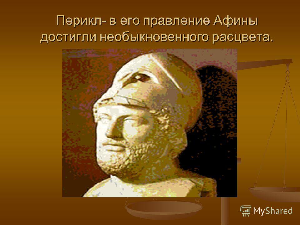 Перикл- в его правление Афины достигли необыкновенного расцвета.