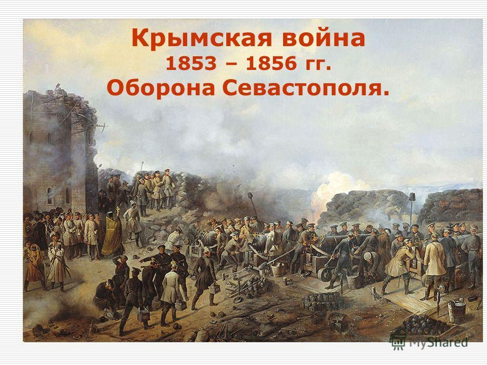 Крымская война 1853 – 1856 гг. Оборона Севастополя.