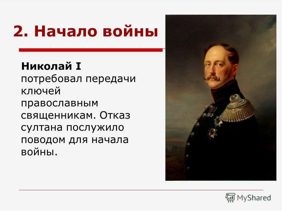 2. Начало войны Николай I потребовал передачи ключей православным священникам. Отказ султана послужило поводом для начала войны.