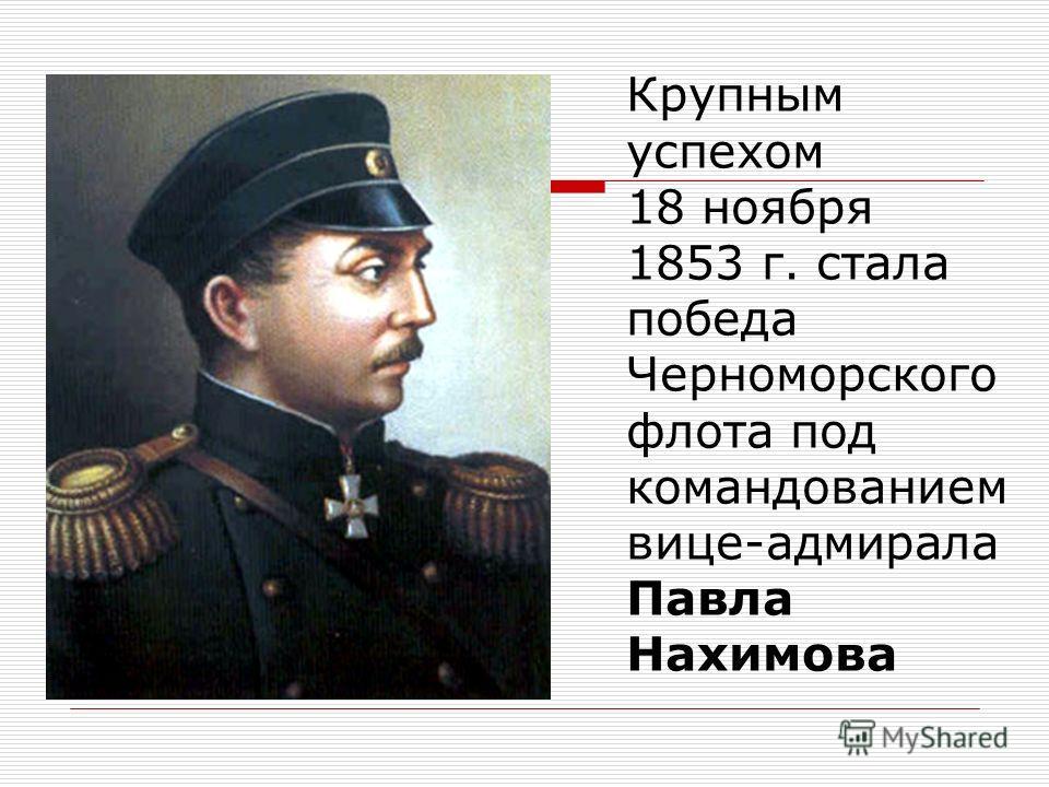 Крупным успехом 18 ноября 1853 г. стала победа Черноморского флота под командованием вице-адмирала Павла Нахимова