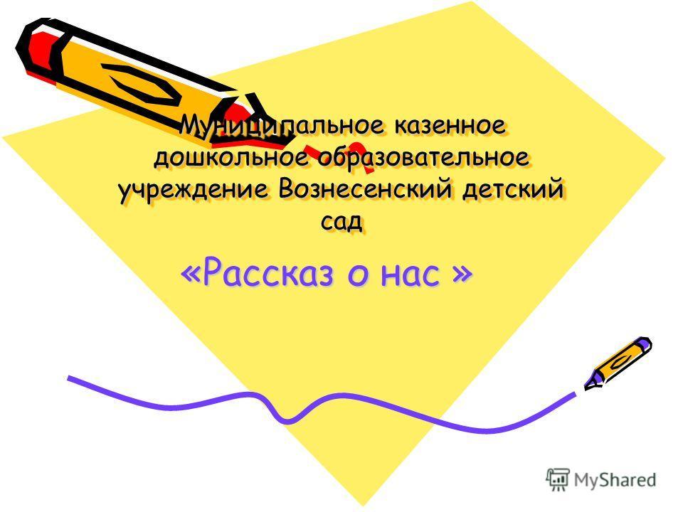 Муниципальное казенное дошкольное образовательное учреждение Вознесенский детский сад «Рассказ о нас »