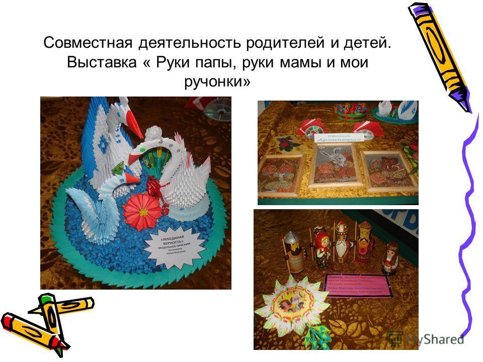 Совместная деятельность родителей и детей. Выставка « Руки папы, руки мамы и мои ручонки»