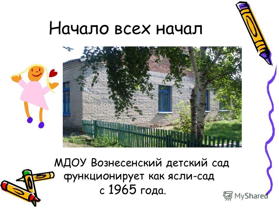 Начало всех начал МДОУ Вознесенский детский сад функционирует как ясли-сад с 1965 года.