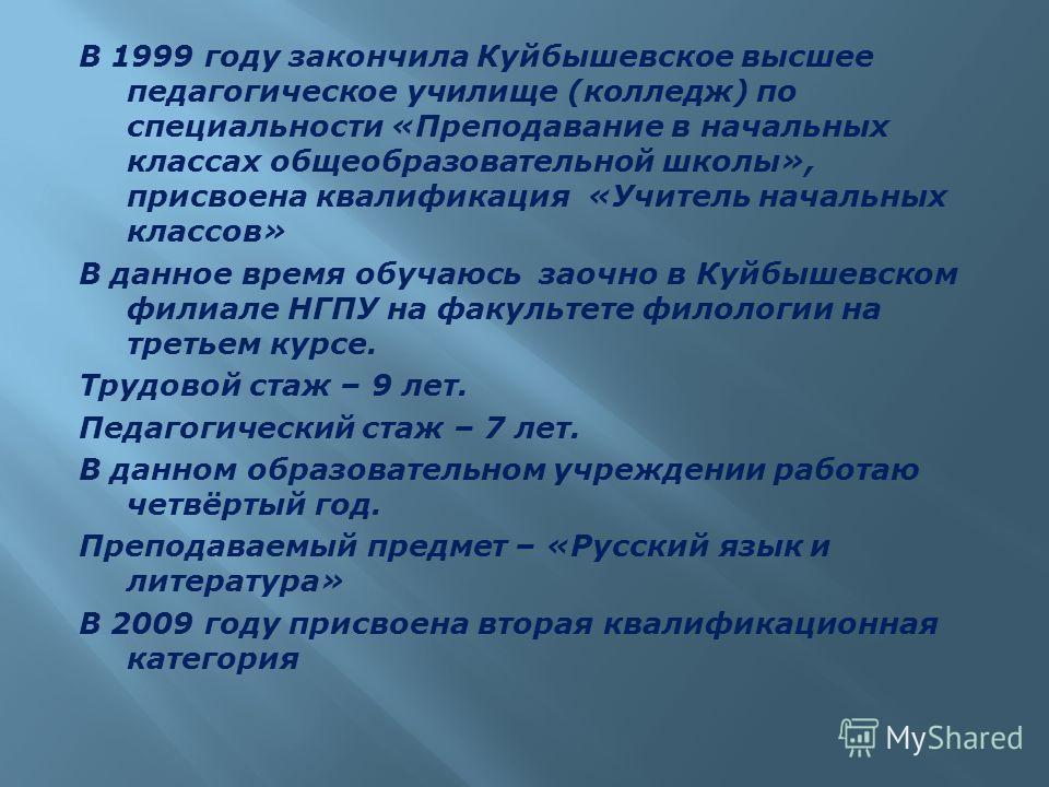 В 1999 году закончила Куйбышевское высшее педагогическое училище (колледж) по специальности «Преподавание в начальных классах общеобразовательной школы», присвоена квалификация «Учитель начальных классов» В данное время обучаюсь заочно в Куйбышевском