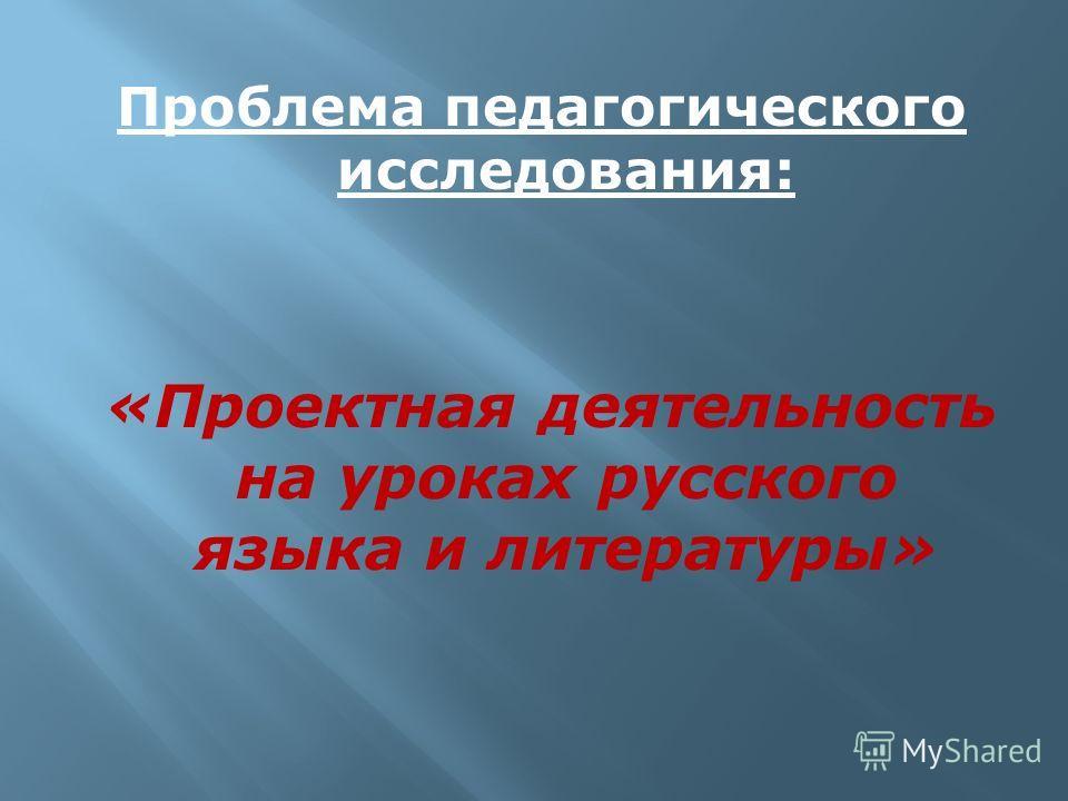 Проблема педагогического исследования: «Проектная деятельность на уроках русского языка и литературы»