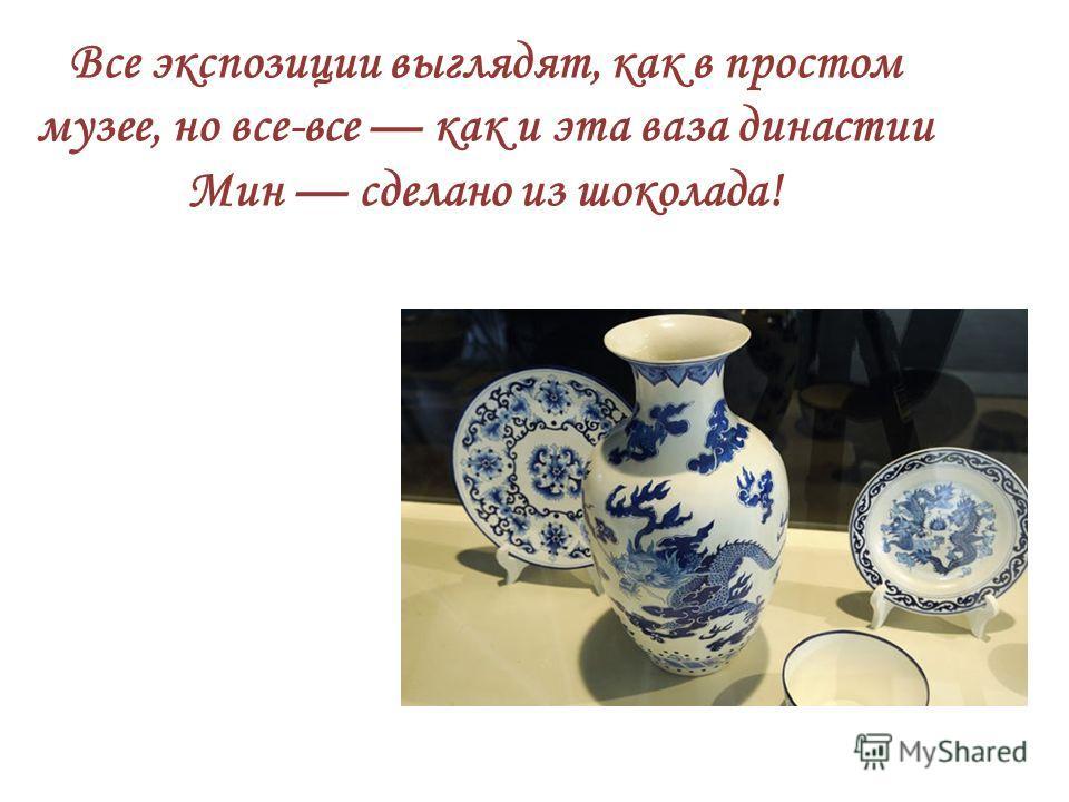 Все экспозиции выглядят, как в простом музее, но все-все как и эта ваза династии Мин сделано из шоколада!
