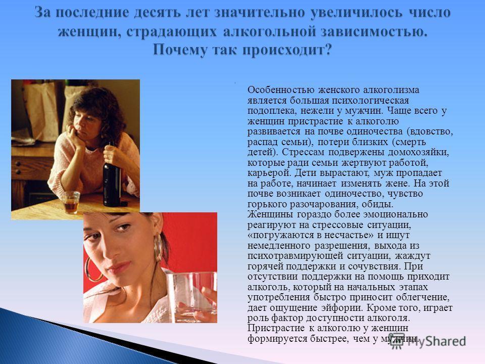 Особенностью женского алкоголизма является большая психологическая подоплека, нежели у мужчин. Чаще всего у женщин пристрастие к алкоголю развивается на почве одиночества (вдовство, распад семьи), потери близких (смерть детей). Стрессам подвержены до
