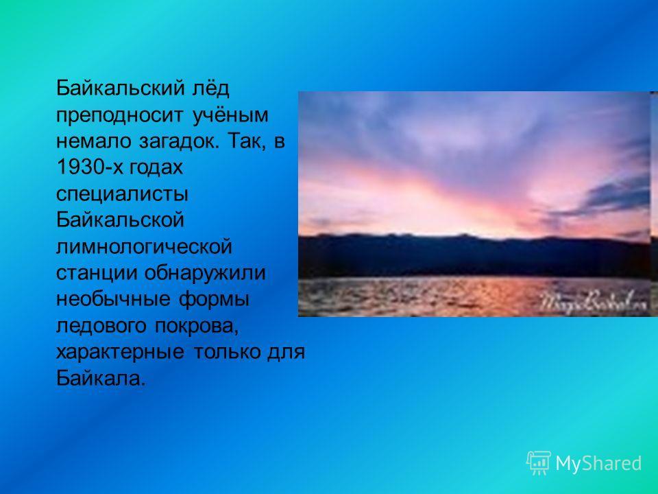 Байкальский лёд преподносит учёным немало загадок. Так, в 1930-х годах специалисты Байкальской лимнологической станции обнаружили необычные формы ледового покрова, характерные только для Байкала.