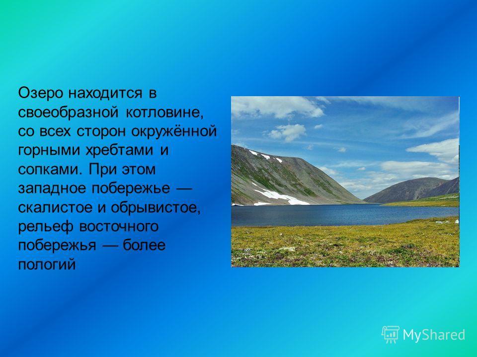 Озеро находится в своеобразной котловине, со всех сторон окружённой горными хребтами и сопками. При этом западное побережье скалистое и обрывистое, рельеф восточного побережья более пологий