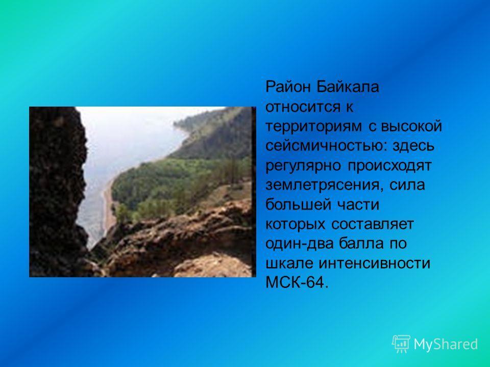 Район Байкала относится к территориям с высокой сейсмичностью: здесь регулярно происходят землетрясения, сила большей части которых составляет один-два балла по шкале интенсивности МСК-64.