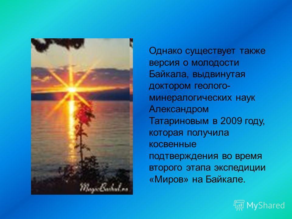 Однако существует также версия о молодости Байкала, выдвинутая доктором геолого- минералогических наук Александром Татариновым в 2009 году, которая получила косвенные подтверждения во время второго этапа экспедиции «Миров» на Байкале.