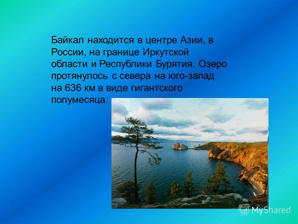 Байкал находится в центре Азии, в России, на границе Иркутской области и Республики Бурятия. Озеро протянулось с севера на юго-запад на 636 км в виде гигантского полумесяца.
