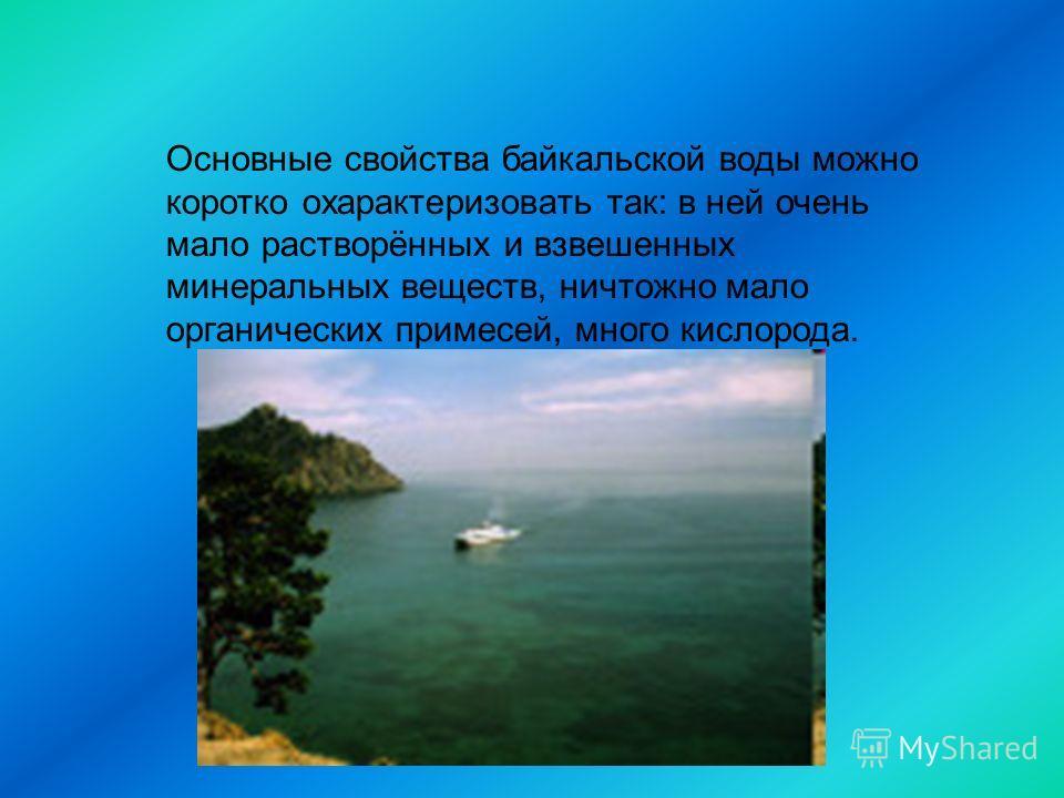 Основные свойства байкальской воды можно коротко охарактеризовать так: в ней очень мало растворённых и взвешенных минеральных веществ, ничтожно мало органических примесей, много кислорода.
