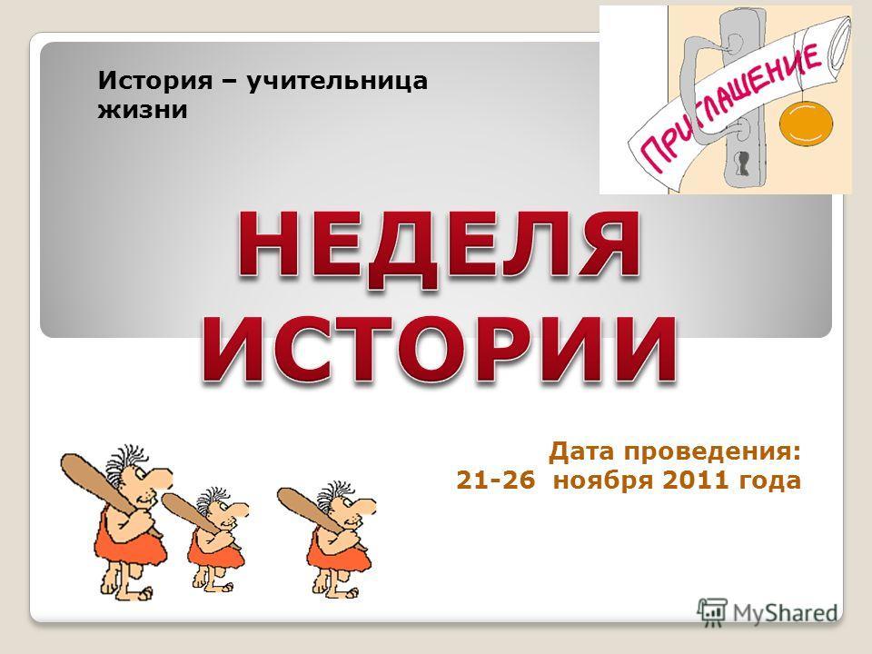 Дата проведения: 21-26 ноября 2011 года История – учительница жизни